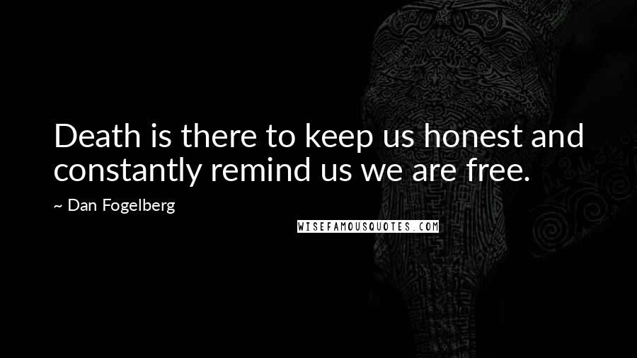 Dan Fogelberg quotes: Death is there to keep us honest and constantly remind us we are free.