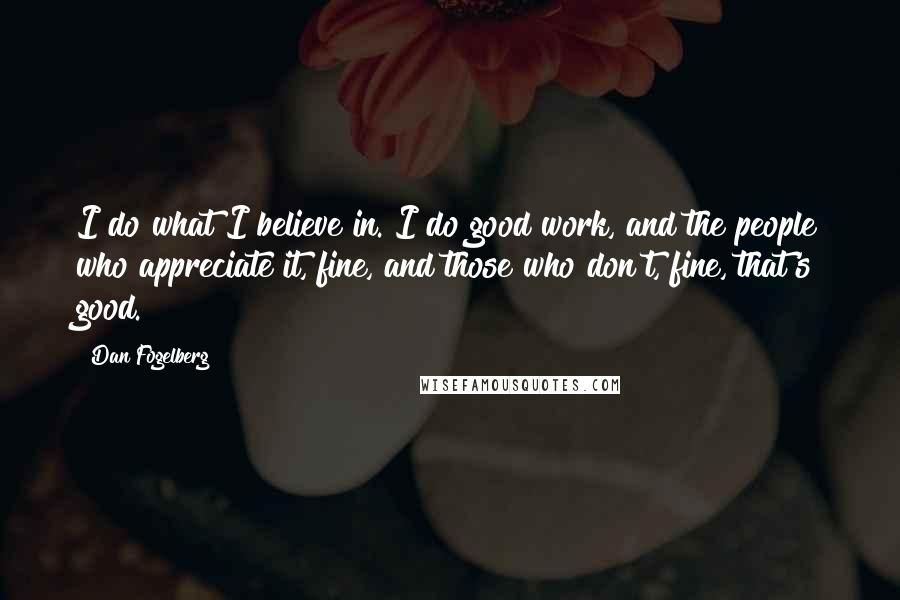Dan Fogelberg quotes: I do what I believe in. I do good work, and the people who appreciate it, fine, and those who don't, fine, that's good.