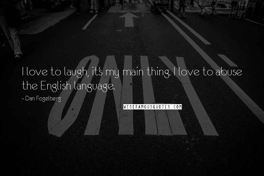 Dan Fogelberg quotes: I love to laugh, it's my main thing. I love to abuse the English language.