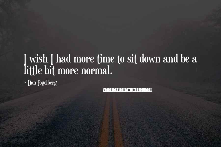 Dan Fogelberg quotes: I wish I had more time to sit down and be a little bit more normal.