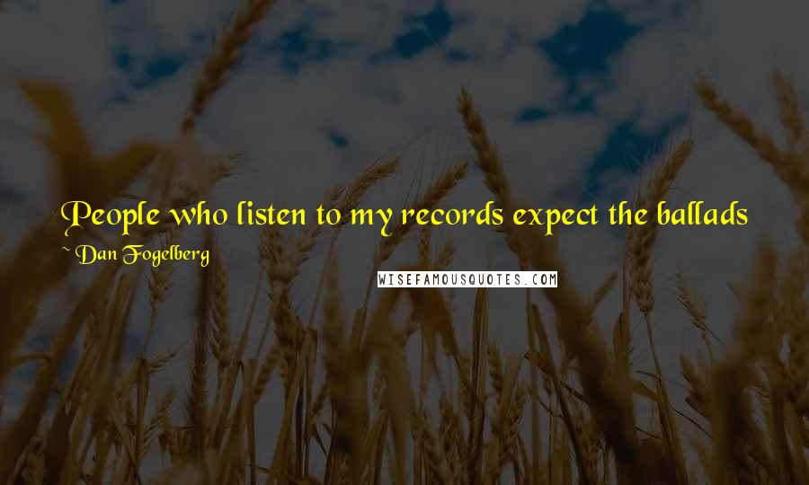 Dan Fogelberg quotes: People who listen to my records expect the ballads from me. The rock 'n roll is on there because it's another mode of expression.