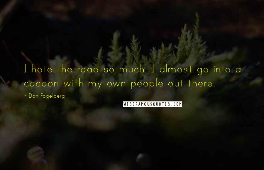 Dan Fogelberg quotes: I hate the road so much. I almost go into a cocoon with my own people out there.