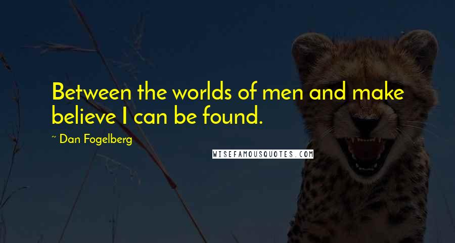 Dan Fogelberg quotes: Between the worlds of men and make believe I can be found.