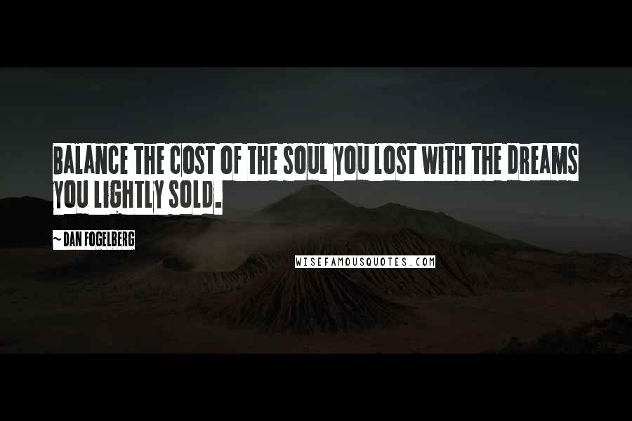 Dan Fogelberg quotes: Balance the cost of the soul you lost with the dreams you lightly sold.