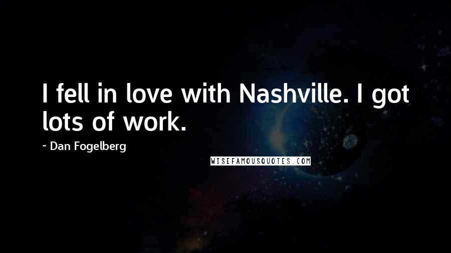 Dan Fogelberg quotes: I fell in love with Nashville. I got lots of work.