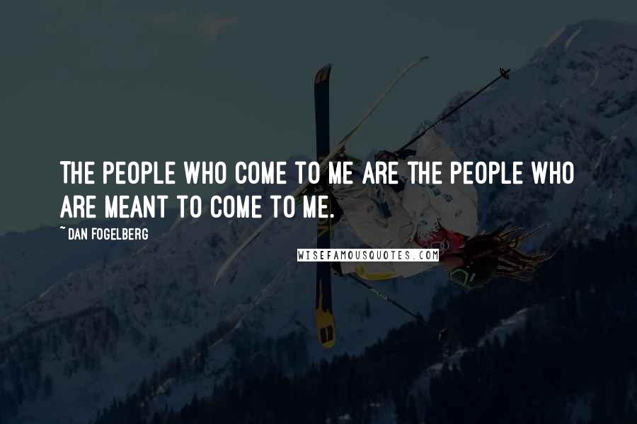 Dan Fogelberg quotes: The people who come to me are the people who are meant to come to me.