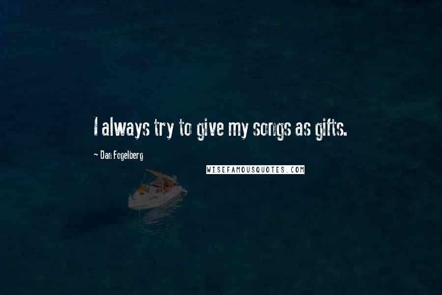 Dan Fogelberg quotes: I always try to give my songs as gifts.