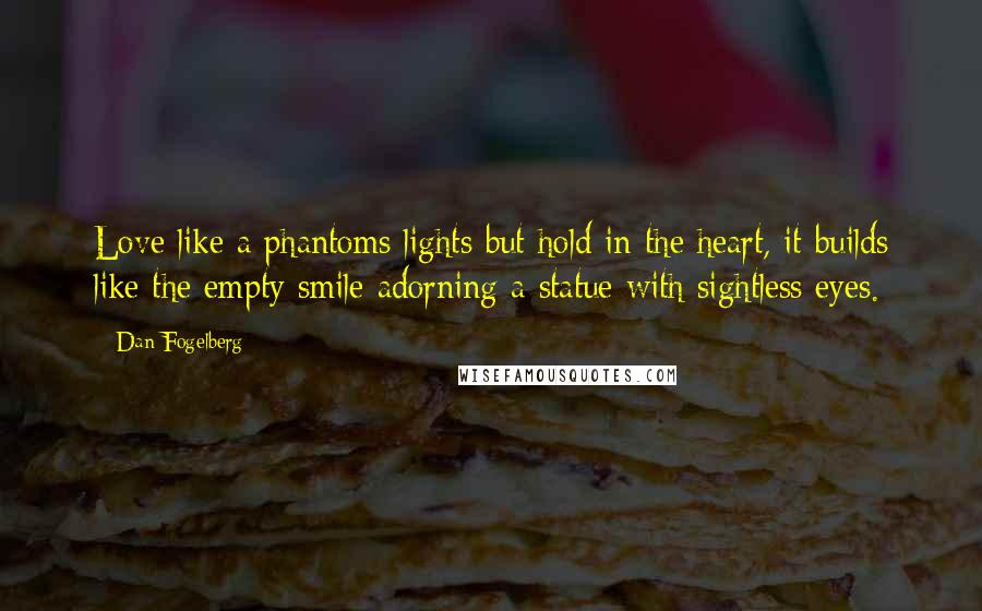 Dan Fogelberg quotes: Love like a phantoms lights but hold in the heart, it builds like the empty smile adorning a statue with sightless eyes.