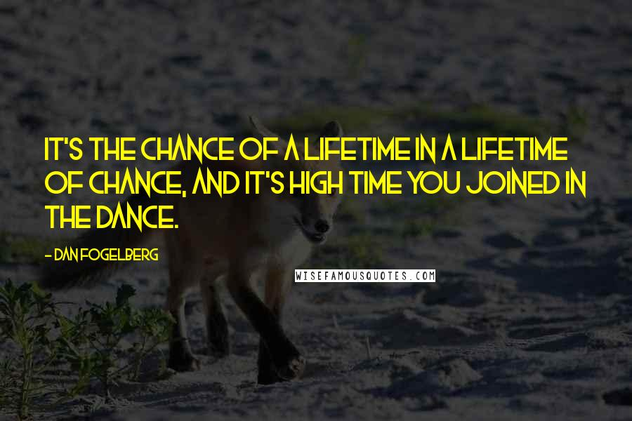 Dan Fogelberg quotes: It's the chance of a lifetime in a lifetime of chance, and it's high time you joined in the dance.