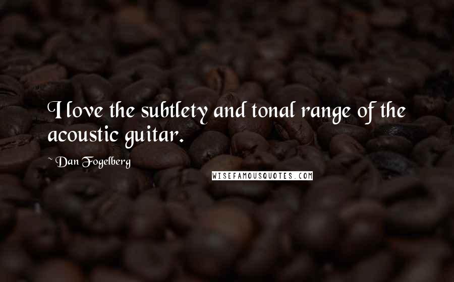 Dan Fogelberg quotes: I love the subtlety and tonal range of the acoustic guitar.