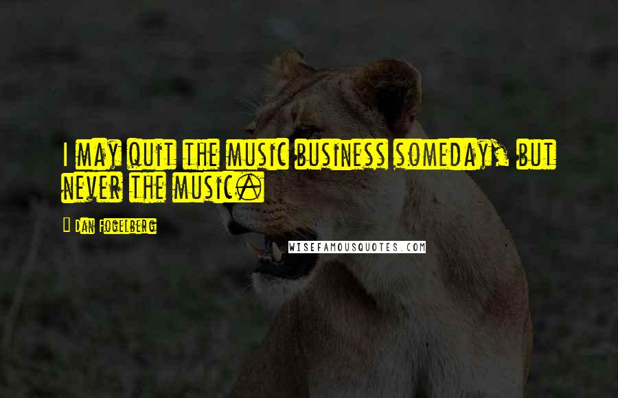 Dan Fogelberg quotes: I may quit the music business someday, but never the music.