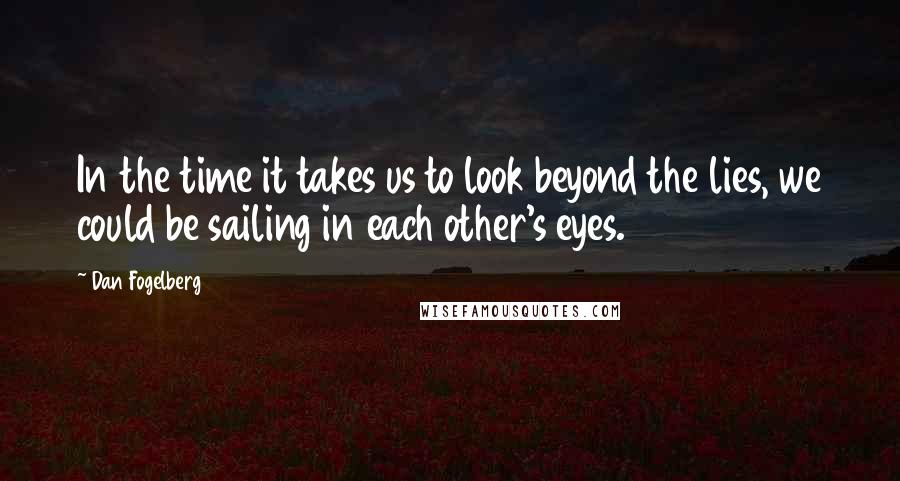 Dan Fogelberg quotes: In the time it takes us to look beyond the lies, we could be sailing in each other's eyes.