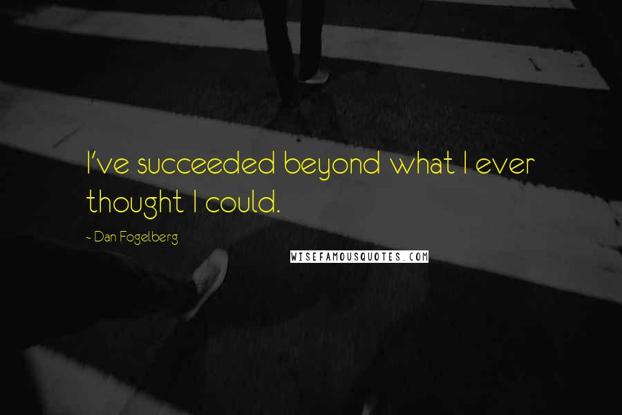 Dan Fogelberg quotes: I've succeeded beyond what I ever thought I could.