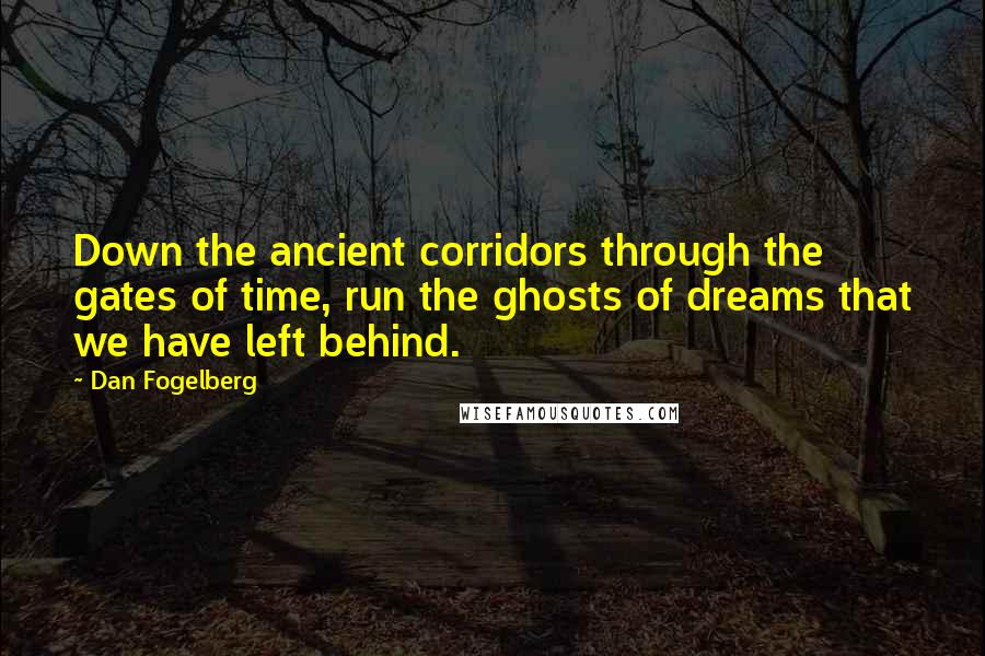 Dan Fogelberg quotes: Down the ancient corridors through the gates of time, run the ghosts of dreams that we have left behind.