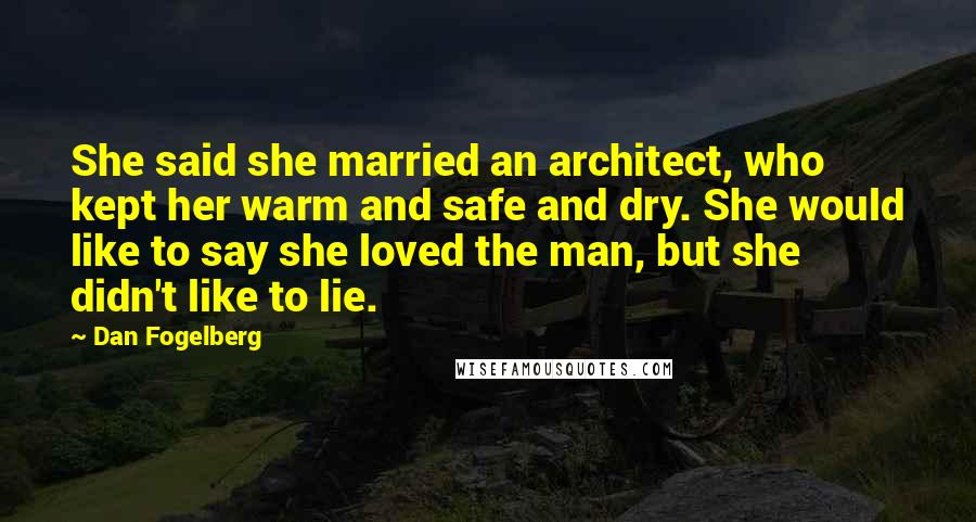 Dan Fogelberg quotes: She said she married an architect, who kept her warm and safe and dry. She would like to say she loved the man, but she didn't like to lie.