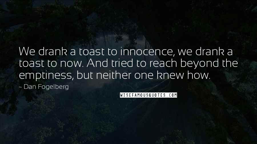 Dan Fogelberg quotes: We drank a toast to innocence, we drank a toast to now. And tried to reach beyond the emptiness, but neither one knew how.