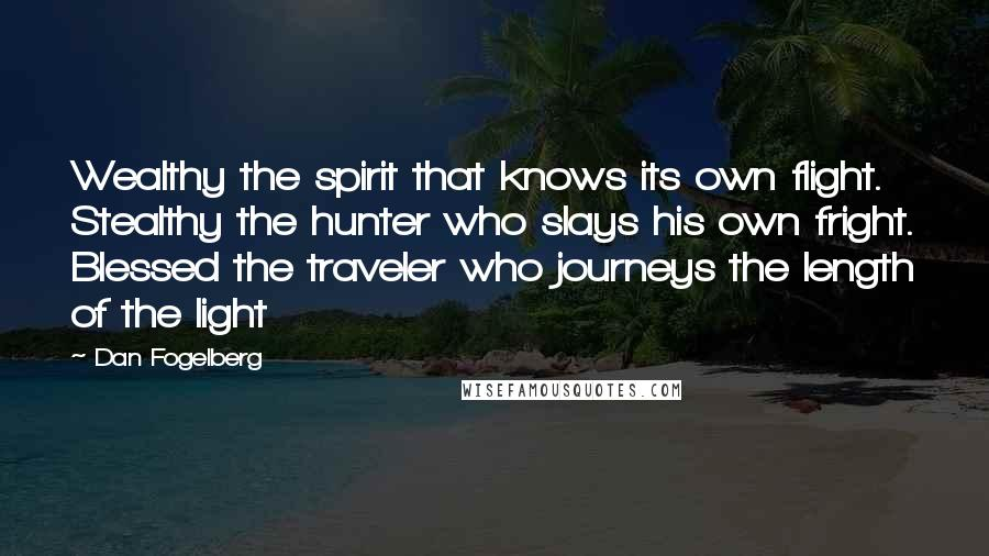 Dan Fogelberg quotes: Wealthy the spirit that knows its own flight. Stealthy the hunter who slays his own fright. Blessed the traveler who journeys the length of the light
