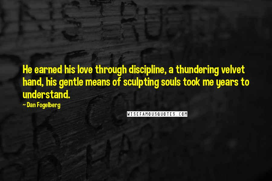 Dan Fogelberg quotes: He earned his love through discipline, a thundering velvet hand, his gentle means of sculpting souls took me years to understand.