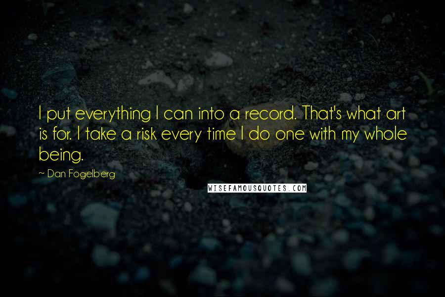 Dan Fogelberg quotes: I put everything I can into a record. That's what art is for. I take a risk every time I do one with my whole being.