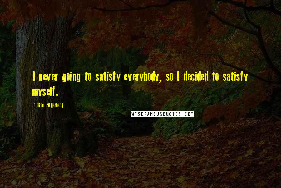 Dan Fogelberg quotes: I never going to satisfy everybody, so I decided to satisfy myself.