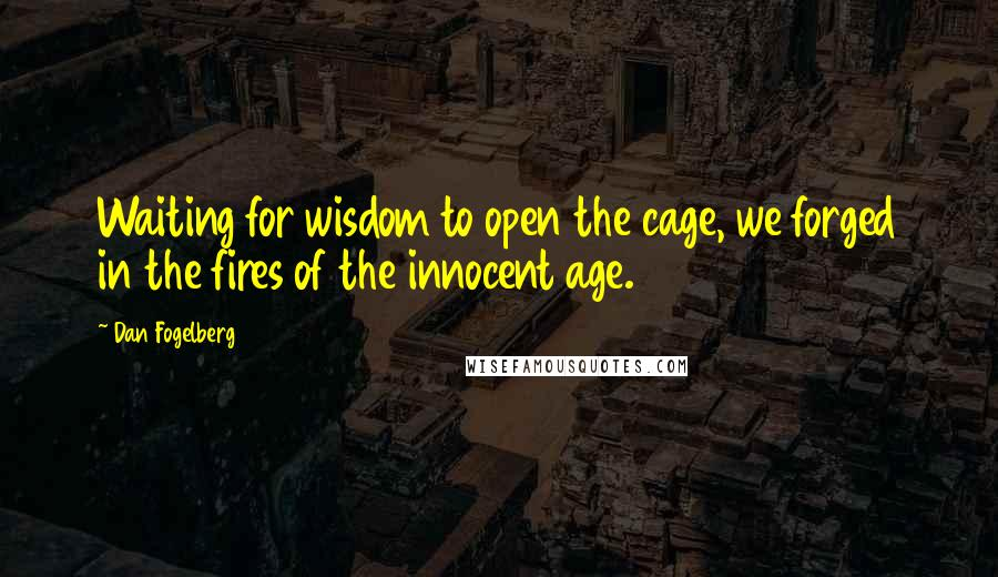 Dan Fogelberg quotes: Waiting for wisdom to open the cage, we forged in the fires of the innocent age.