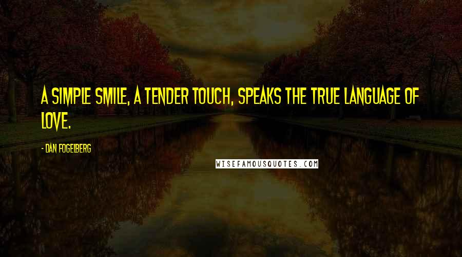 Dan Fogelberg quotes: A simple smile, a tender touch, speaks the true language of love.