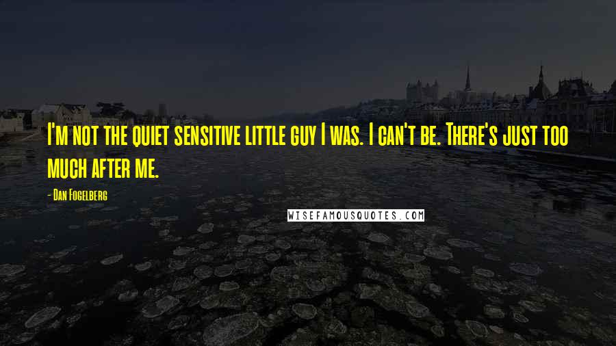 Dan Fogelberg quotes: I'm not the quiet sensitive little guy I was. I can't be. There's just too much after me.