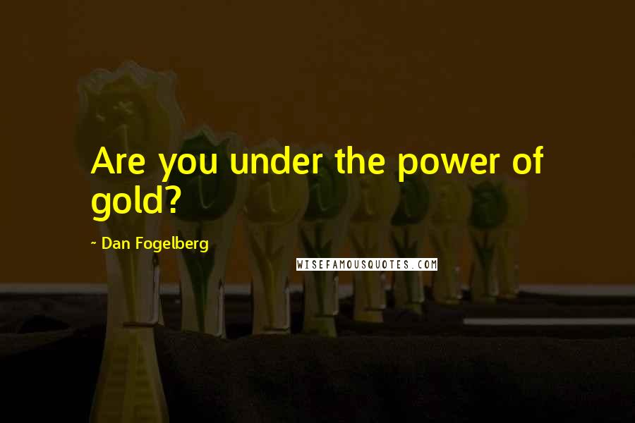 Dan Fogelberg quotes: Are you under the power of gold?