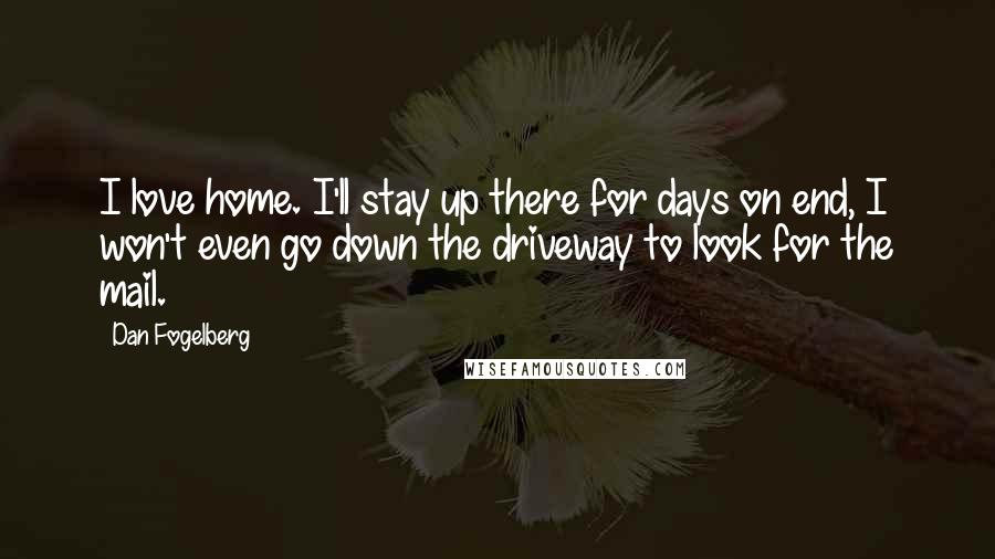 Dan Fogelberg quotes: I love home. I'll stay up there for days on end, I won't even go down the driveway to look for the mail.