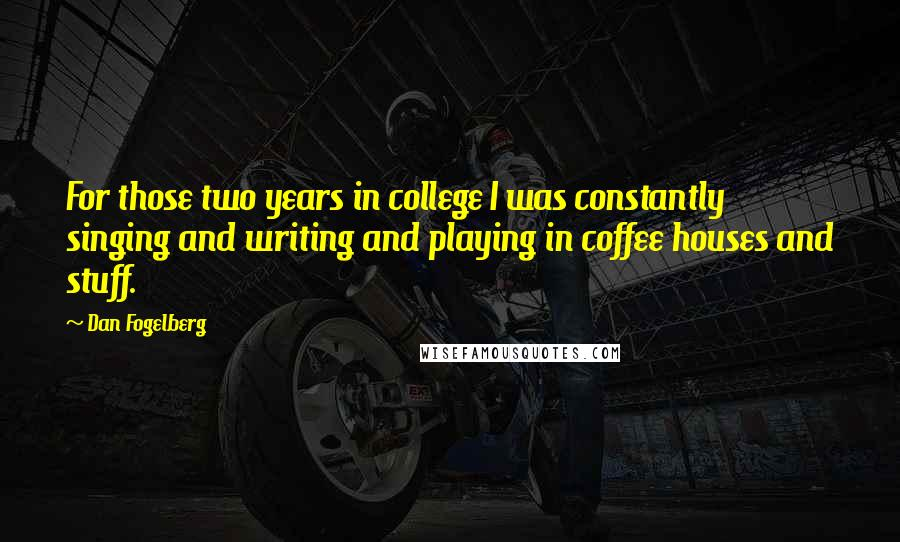 Dan Fogelberg quotes: For those two years in college I was constantly singing and writing and playing in coffee houses and stuff.