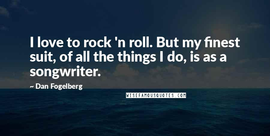 Dan Fogelberg quotes: I love to rock 'n roll. But my finest suit, of all the things I do, is as a songwriter.