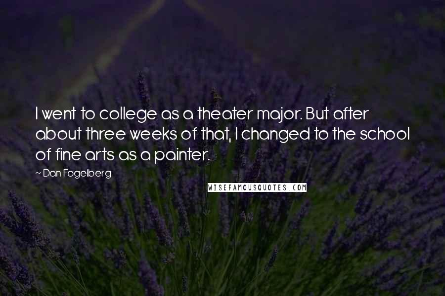 Dan Fogelberg quotes: I went to college as a theater major. But after about three weeks of that, I changed to the school of fine arts as a painter.
