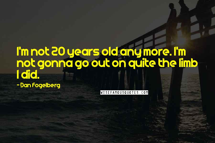 Dan Fogelberg quotes: I'm not 20 years old any more. I'm not gonna go out on quite the limb I did.