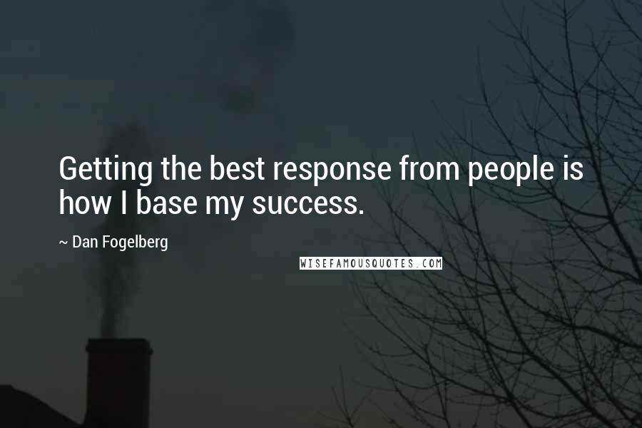 Dan Fogelberg quotes: Getting the best response from people is how I base my success.