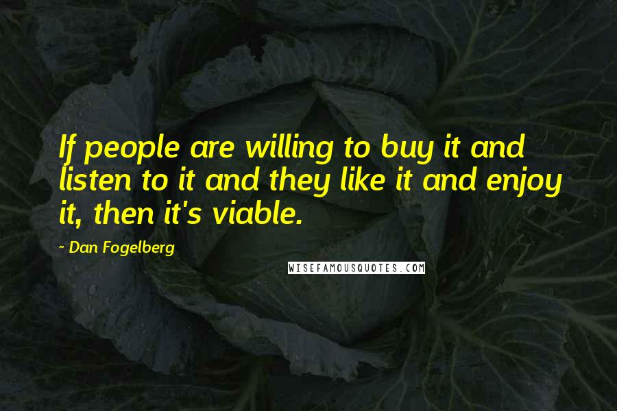 Dan Fogelberg quotes: If people are willing to buy it and listen to it and they like it and enjoy it, then it's viable.