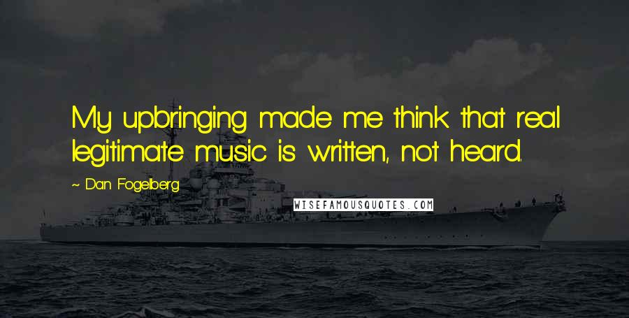Dan Fogelberg quotes: My upbringing made me think that real legitimate music is written, not heard.