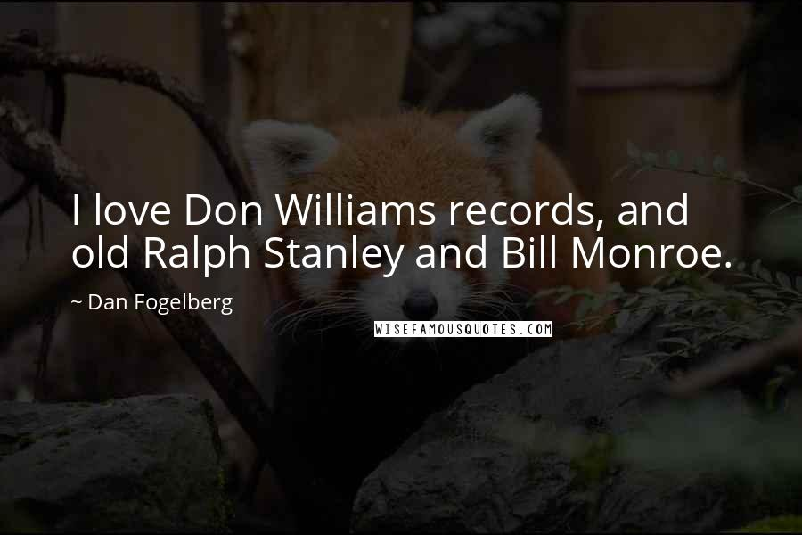 Dan Fogelberg quotes: I love Don Williams records, and old Ralph Stanley and Bill Monroe.