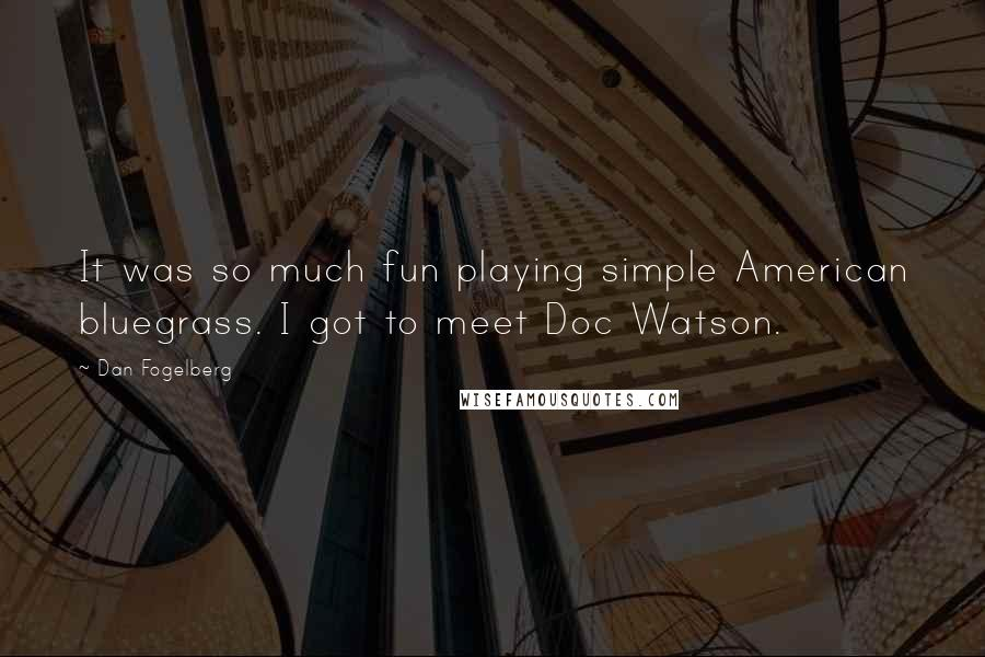 Dan Fogelberg quotes: It was so much fun playing simple American bluegrass. I got to meet Doc Watson.