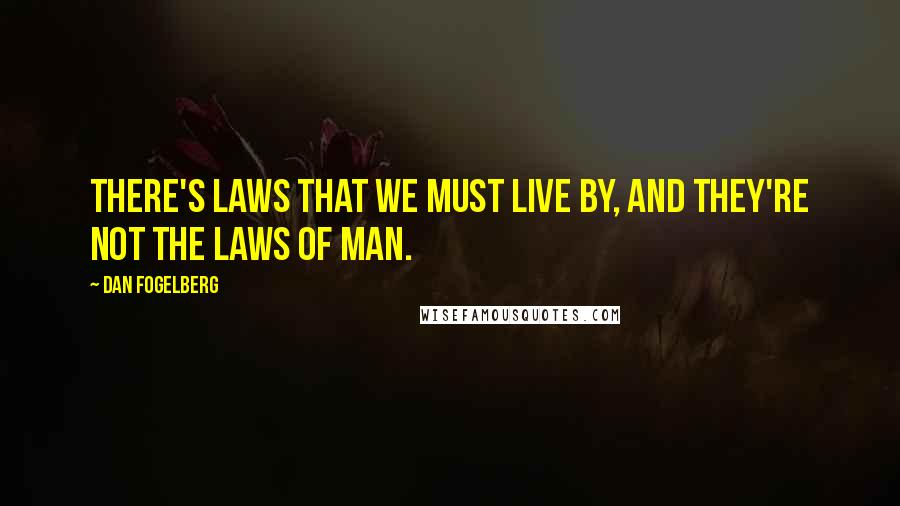 Dan Fogelberg quotes: There's laws that we must live by, and they're not the laws of man.
