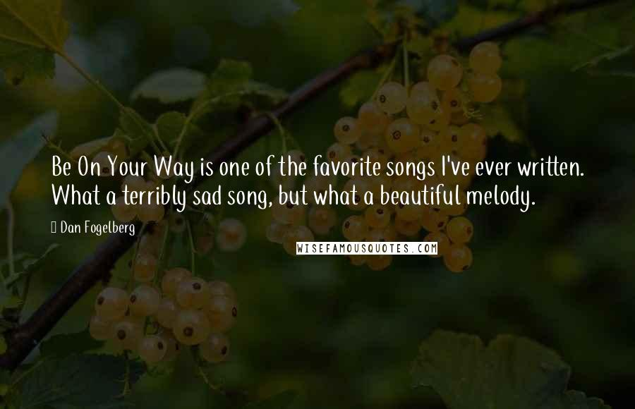 Dan Fogelberg quotes: Be On Your Way is one of the favorite songs I've ever written. What a terribly sad song, but what a beautiful melody.