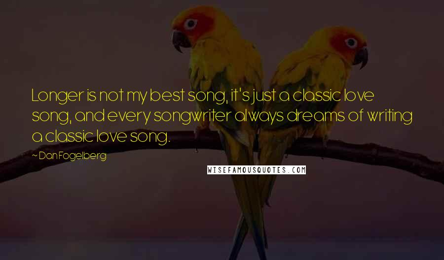 Dan Fogelberg quotes: Longer is not my best song, it's just a classic love song, and every songwriter always dreams of writing a classic love song.