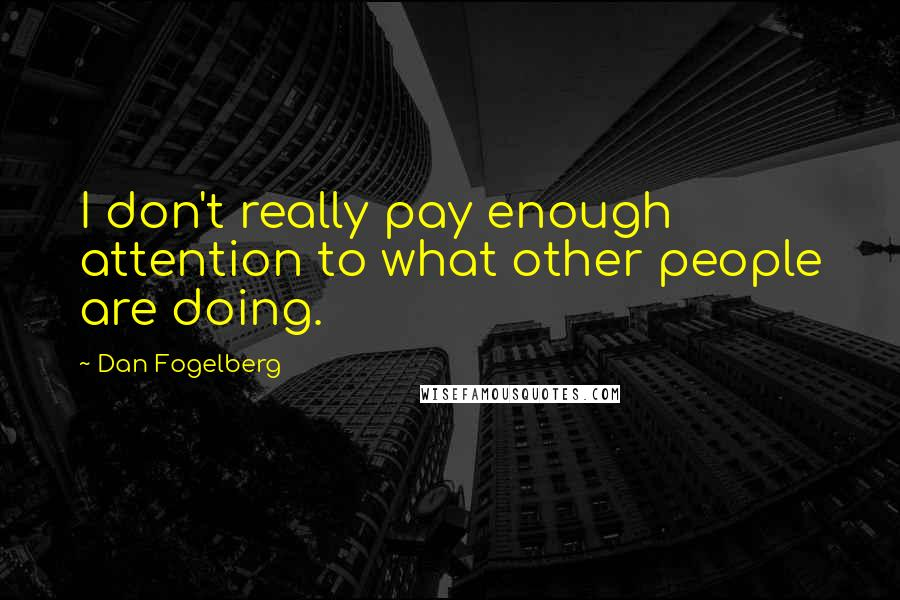 Dan Fogelberg quotes: I don't really pay enough attention to what other people are doing.