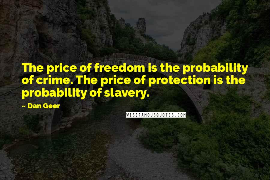 Dan Geer quotes: The price of freedom is the probability of crime. The price of protection is the probability of slavery.