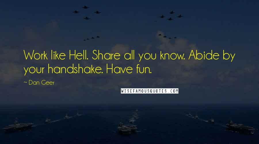 Dan Geer quotes: Work like Hell. Share all you know. Abide by your handshake. Have fun.