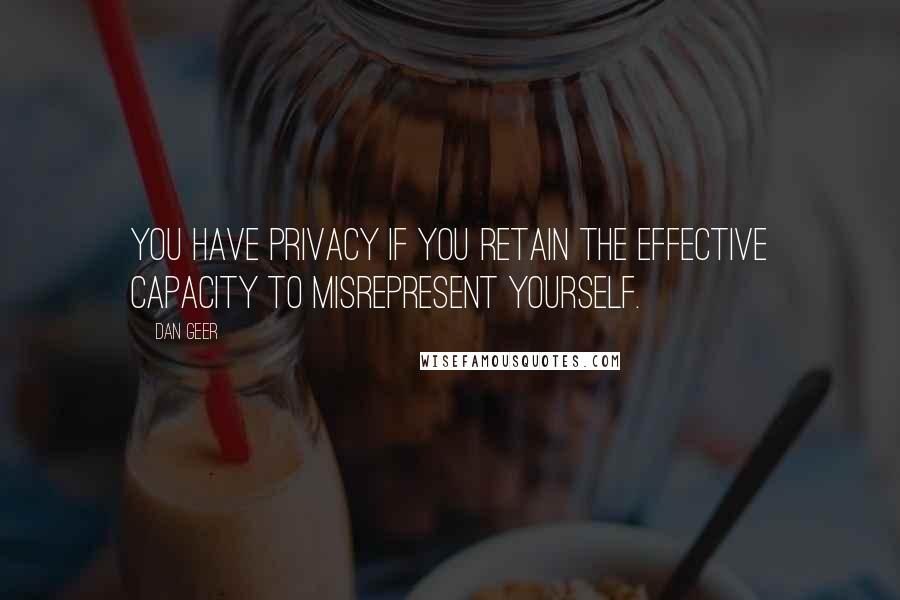 Dan Geer quotes: You have privacy if you retain the effective capacity to misrepresent yourself.