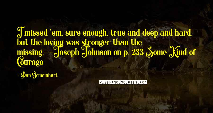 Dan Gemeinhart quotes: I missed 'em, sure enough, true and deep and hard, but the loving was stronger than the missing.--Joseph Johnson on p. 233 Some Kind of Courage