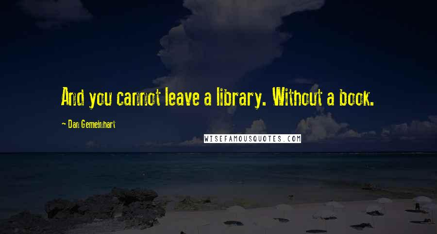 Dan Gemeinhart quotes: And you cannot leave a library. Without a book.