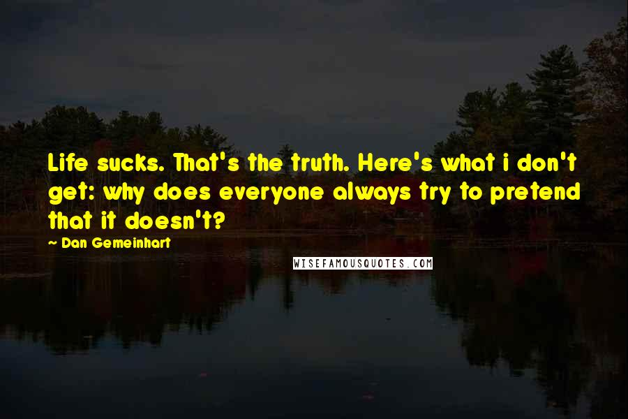 Dan Gemeinhart quotes: Life sucks. That's the truth. Here's what i don't get: why does everyone always try to pretend that it doesn't?