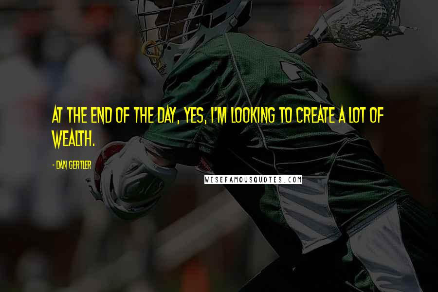 Dan Gertler quotes: At the end of the day, yes, I'm looking to create a lot of wealth.