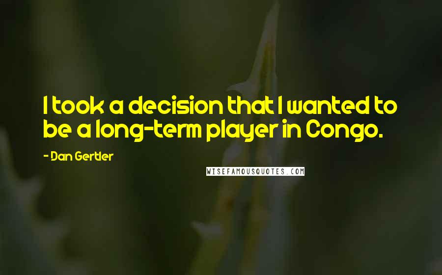 Dan Gertler quotes: I took a decision that I wanted to be a long-term player in Congo.